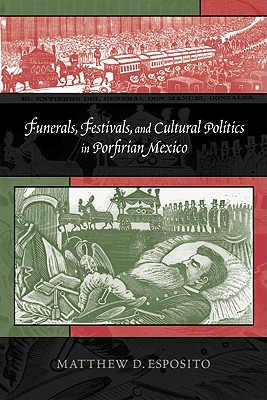 Funerals, Festivals, and Cultural Politics in Porfirian Mexico By Esposito, Matthew D.